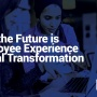 Why the Future is Employee Experience Digital Transformation